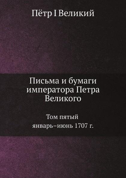 Пётр I Письма и бумаги императора Петра Великого. Том 5. Январь.июнь 1707 г