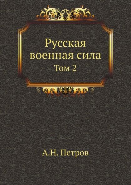 А.Н. Петров Русская военная сила. Том 2