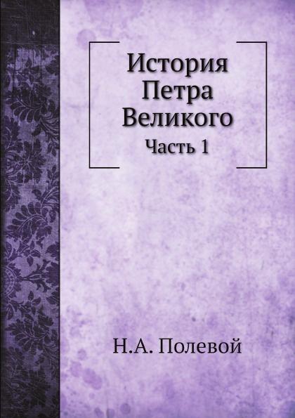 Н.А. Полевой История Петра Великого. Часть 1