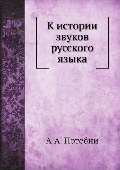 А.А. Потебня К истории звуков русского языка