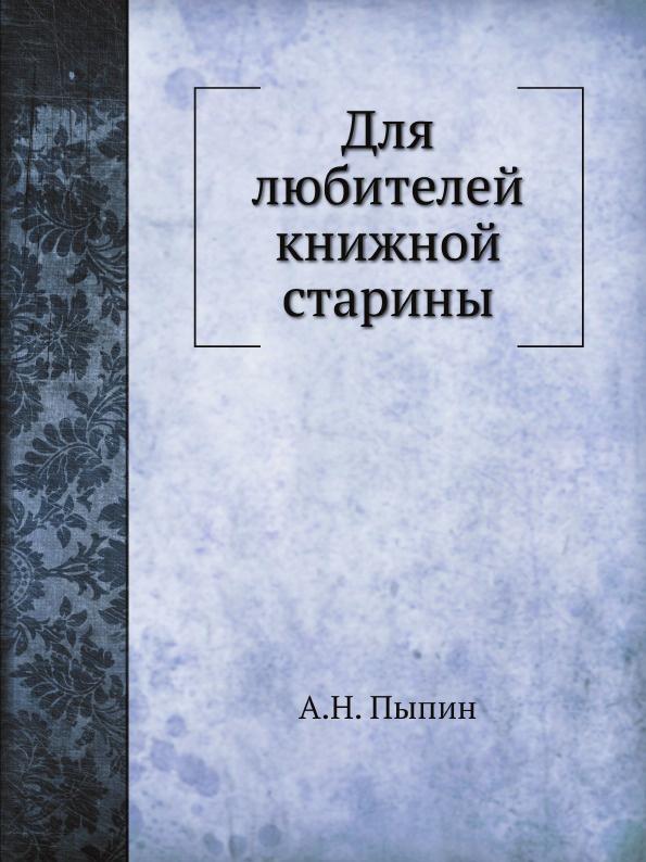 А. Н. Пыпин Для любителей книжной старины