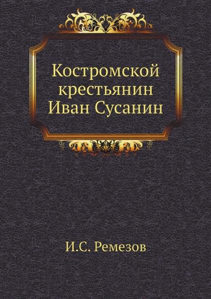 И.С. Ремезов Костромской крестьянин Иван Сусанин