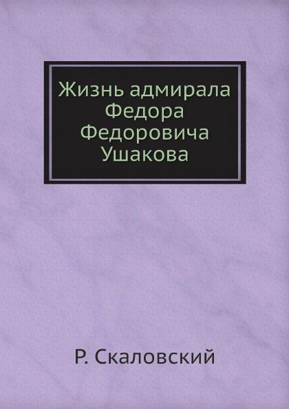 Р. Скаловский Жизнь адмирала Федора Федоровича Ушакова
