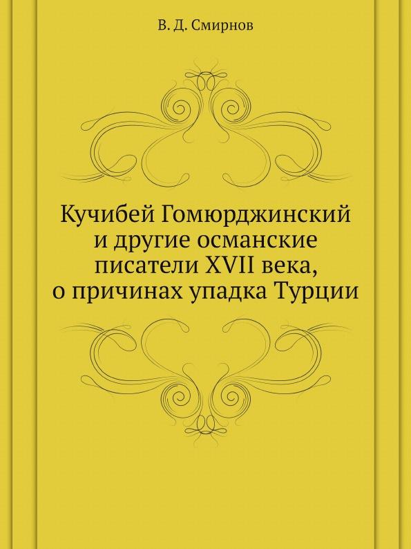 В. Д. Смирнов Кучибей Гомюрджинский и другие османские писатели XVII века, о причинах упадка Турции