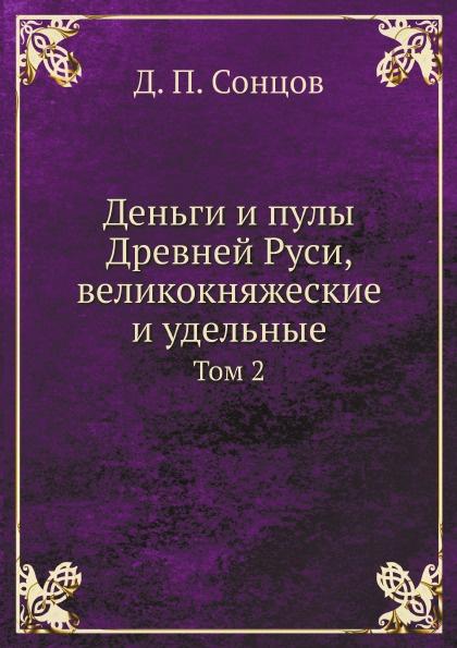 Д. П. Сонцов Деньги и пулы Древней Руси, великокняжеские и удельные. Том 2