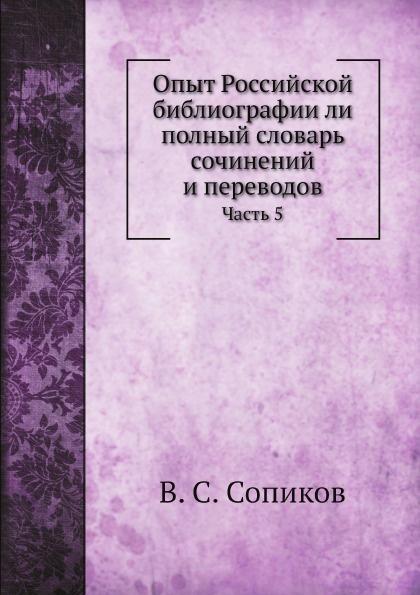 Опыт Российской библиографии ли полный словарь сочинений и переводов. Часть 5