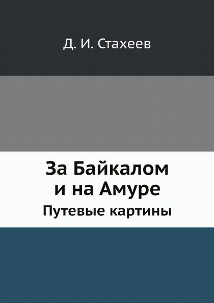 Д. И. Стахеев За Байкалом и на Амуре. Путевые картины