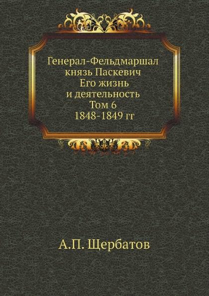 А.П. Щербатов Генерал-Фельдмаршал князь Паскевич. Его жизнь и деятельность. Том 6. 1848-1849 гг.