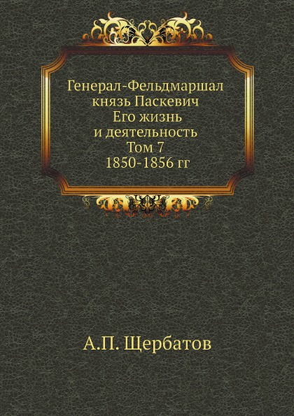 А.П. Щербатов Генерал-Фельдмаршал князь Паскевич. Его жизнь и деятельность. Том 7. 1850-1856 гг.