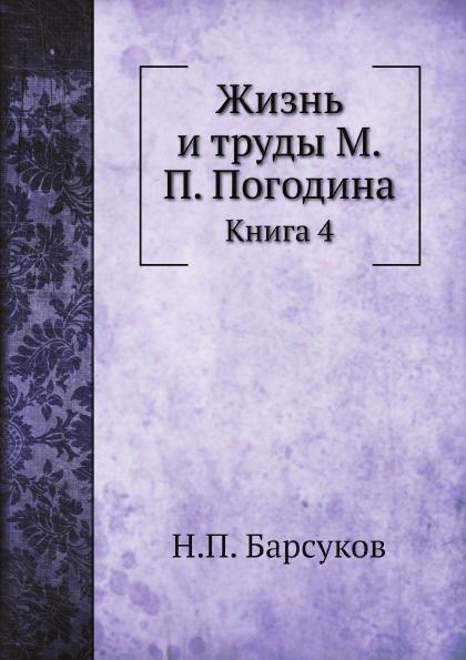 Н. П. Барсуков Жизнь и труды М.П. Погодина. Книга 4