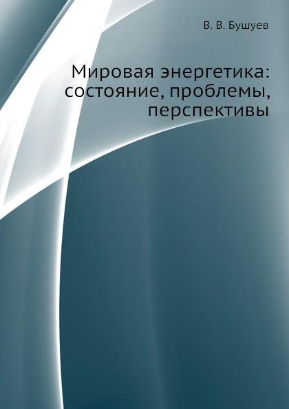 В.В. Бушуев Мировая энергетика: состояние, проблемы, перспективы
