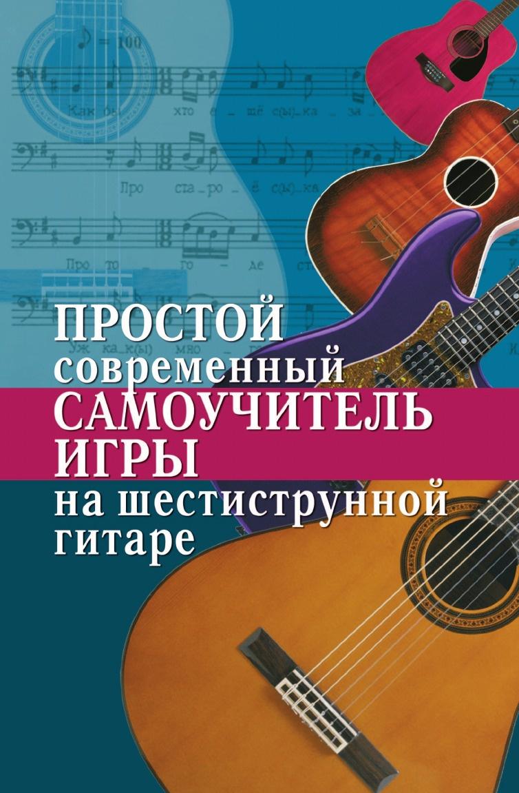Н.Г. Шиндина Простой современный самоучитель игры на шестиструнной гитаре павленко борис михайлович самоучитель игры на шестиструнной гитаре