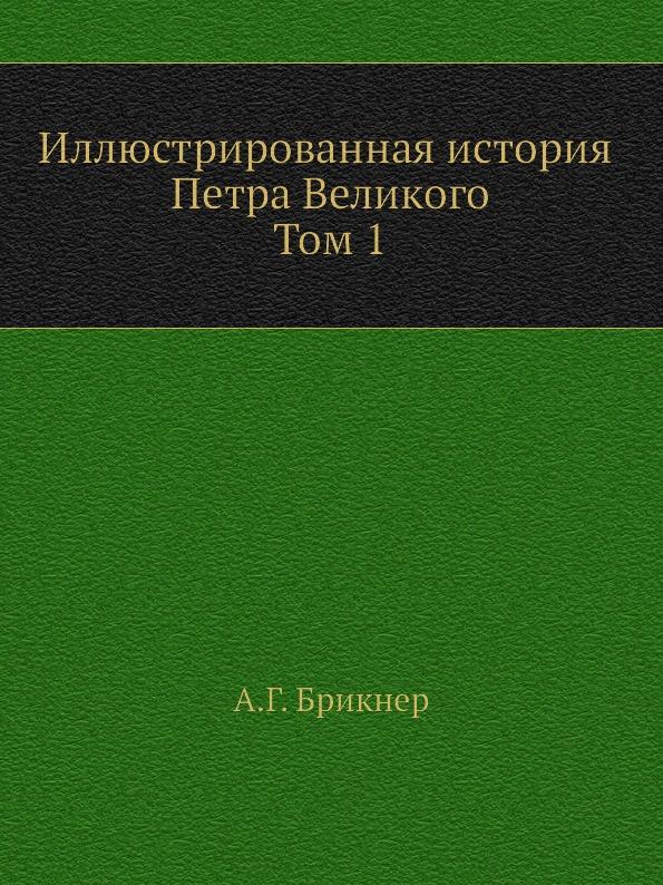 А. Г. Брикнер Иллюстрированная история Петра Великого. Том первый