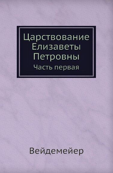 А. И. Вейдемейер Царствование Елизаветы Петровны. Часть первая
