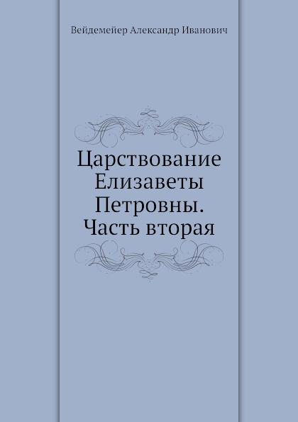 А. И. Вейдемейер Царствование Елизаветы Петровны. Часть вторая