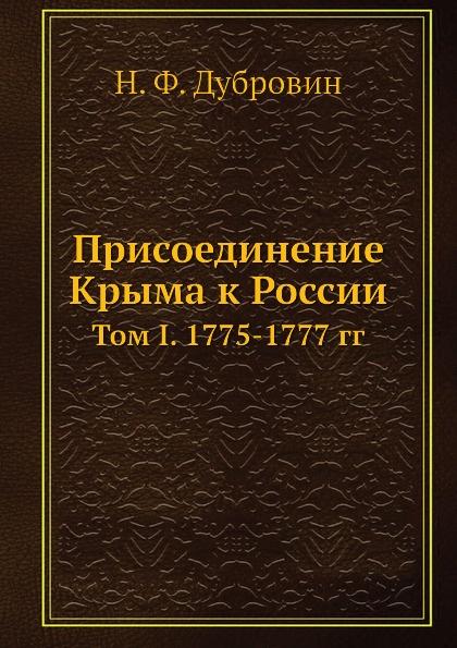Н. Ф. Дубровин Присоединение Крыма к России. Том I. 1775-1777 гг.