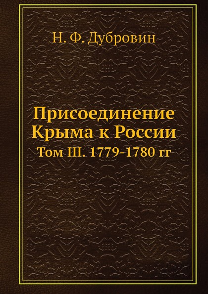 Н. Ф. Дубровин Присоединение Крыма к России. Том III. 1779-1780 гг.