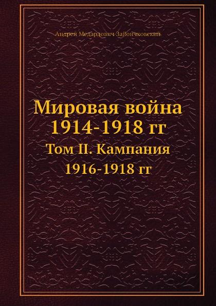А. Зайончковский Мировая война 1914-1918 гг. Том II. Кампания 1916-1918 гг.