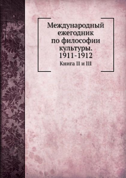 Неизвестный автор Международный ежегодник по философии культуры. 1911-1912. Книга II и III