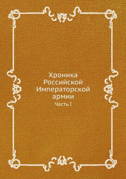 Неизвестный автор Хроника Российской Императорской армии. Часть I