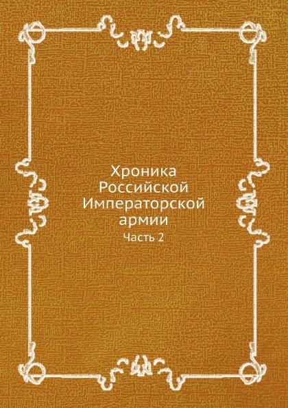 Неизвестный автор Хроника Российской Императорской армии. Часть 2