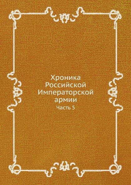 Неизвестный автор Хроника Российской Императорской армии. Часть 5