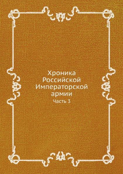 Неизвестный автор Хроника Российской Императорской армии. Часть 3