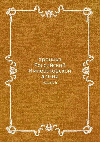 Неизвестный автор Хроника Российской Императорской армии. Часть VI
