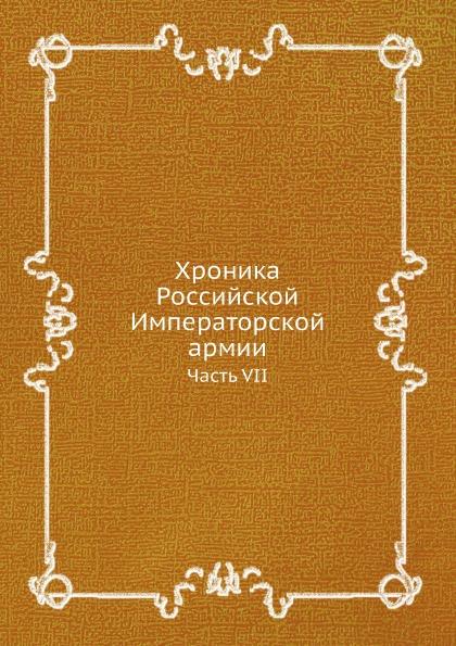 Неизвестный автор Хроника Российской Императорской армии. Часть VII