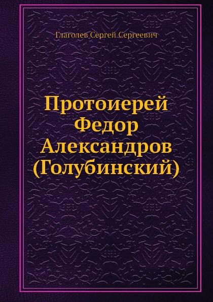 С.С. Глаголев Протоиерей Федор Александров (Голубинский)