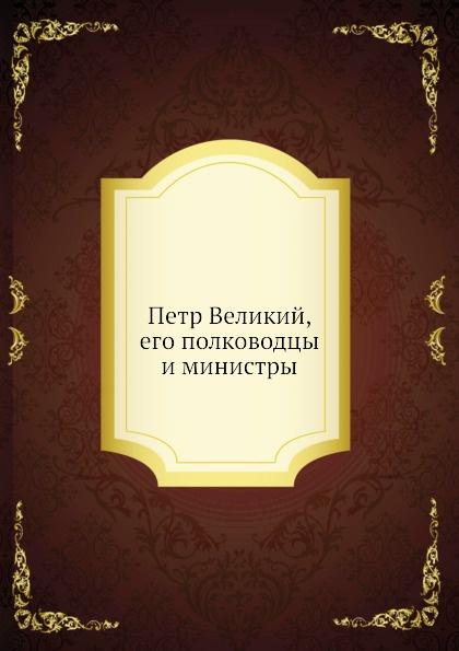 Неизвестный автор Петр Великий, его полководцы и министры
