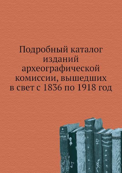 Неизвестный автор Подробный каталог изданий археографической комиссии, вышедших в свет с 1836 по 1918 год