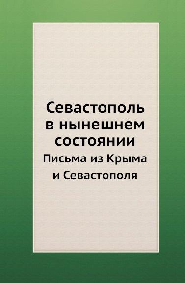 Неизвестный автор Севастополь в нынешнем состоянии. Письма из Крыма и Севастополя