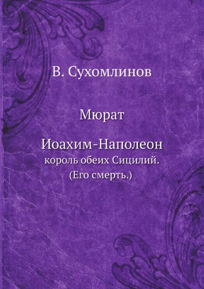 В. Сухомлинов Мюрат Иоахим-Наполеон,. король обеих Сицилий. (Его смерть)