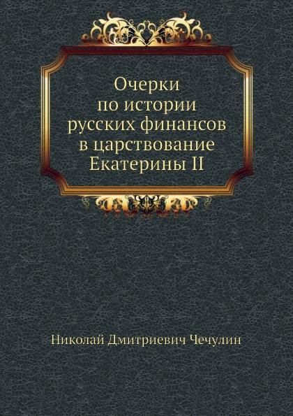 Н.Д. Чечулин Очерки по истории русских финансов в царствование Екатерины II
