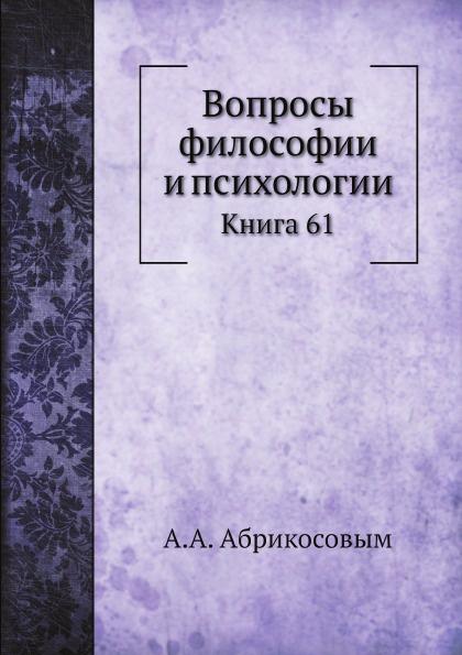 А.А. Абрикосовым Вопросы философии и психологии. Книга 61