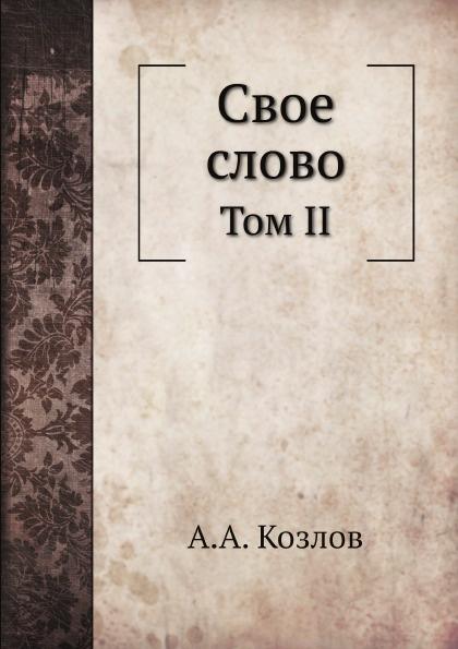 А. А. Козлов Свое слово. Том II