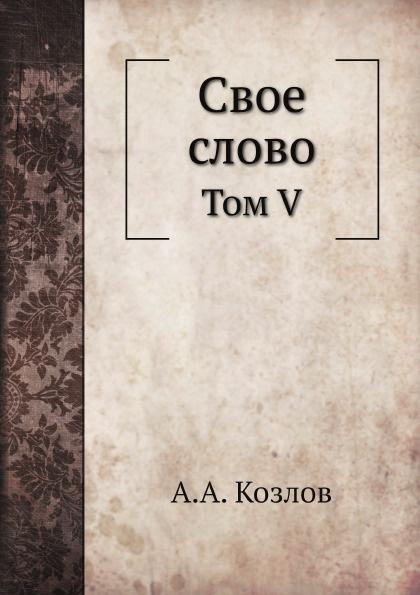 А. А. Козлов Свое слово. Том V