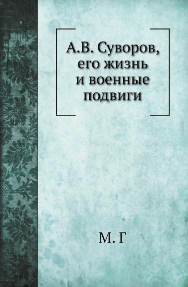 М. Г А.В. Суворов, его жизнь и военные подвиги