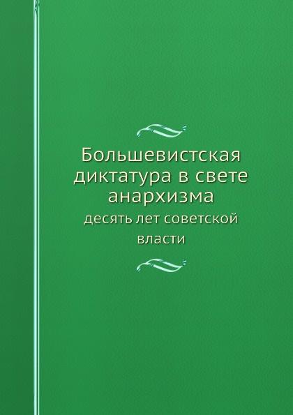 Неизвестный автор Большевистская диктатура в свете анархизма. десять лет советской власти
