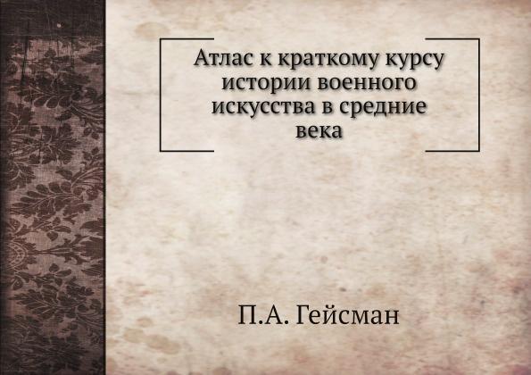 П.А. Гейсман Атлас к краткому курсу истории военного искусства в средние века