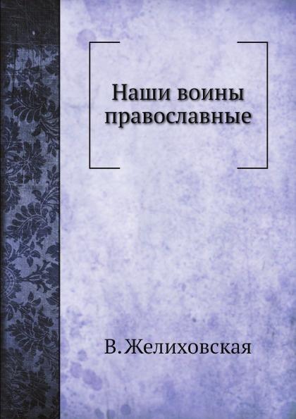 В. Желиховская Наши воины православные