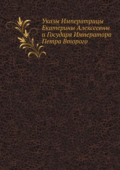 Неизвестный автор Указы Императрицы Екатерины Алексеевны и Государя Императора Петра Второго