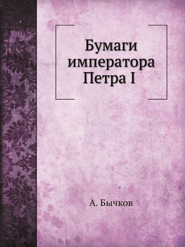 А. Бычков Бумаги императора Петра I