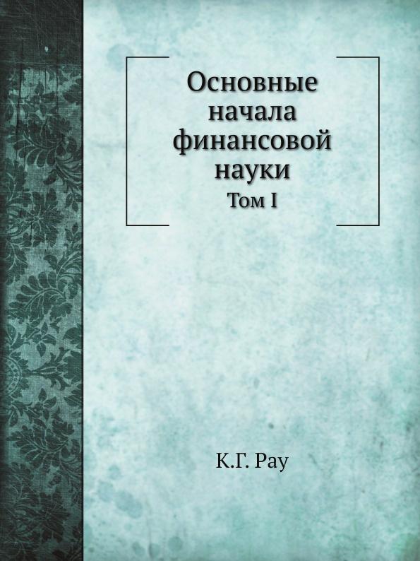К.Г. Рау, А. Корсак Основные начала финансовой науки. Том I