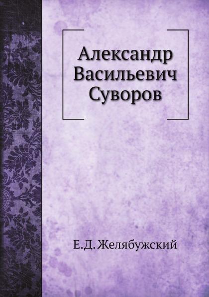 Е.Д. Желябужский Александр Васильевич Суворов