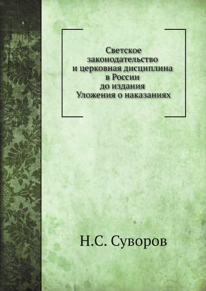 Н.С. Суворов Светское законодательство и церковная дисциплина в России до издания Уложения о наказаниях