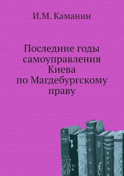И.М. Каманин Последние годы самоуправления Киева по Магдебургскому праву