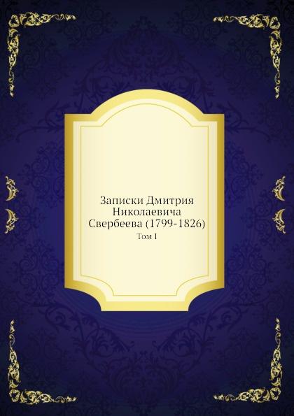 Коллектив авторов Записки Дмитрия Николаевича Свербеева (1799-1826). Том I