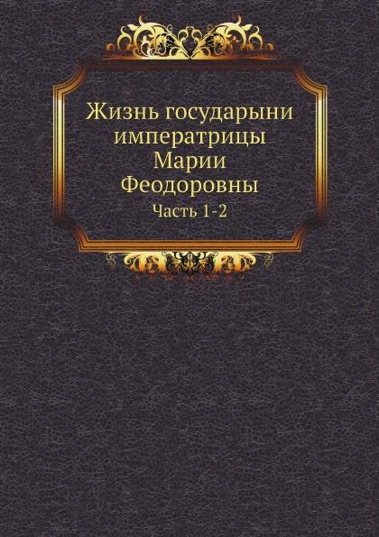 Неизвестный автор Жизнь государыни императрицы Марии Феодоровны. Часть 1-2